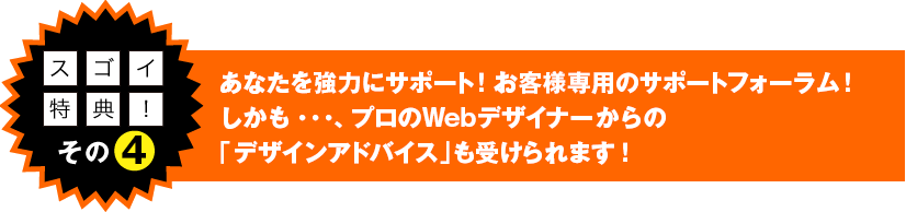 スゴイ特典!その4 あなたを強力にサポート!お客様専用のサポートフォーラム!しかも・・・、プロのWebデザイナーからの「デザインアドバイス」も受けられます!